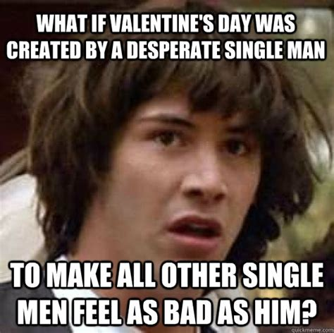 Single Guy Meme - what if valentine s day was created by a desperate single