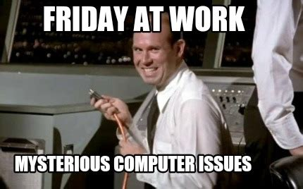 Friday Movie Memes - meme maker friday at work mysterious computer issues3