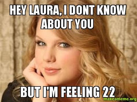Laura Meme - hey laura i dont know about you but i m feeling 22 make