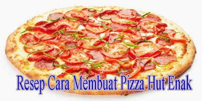 cara membuat pizza enak dan lezat resep cara membuat pizza hut enak cara hidup sehat