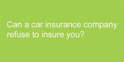 refused house insurance can a car insurance company refuse to insure you