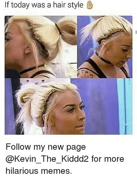 Today S Funny Memes - if today was a hair style follow my new page for more