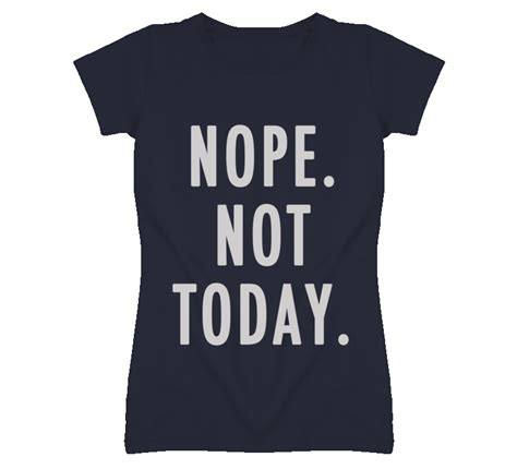 T Shirt Nope Not Today nope not today popular graphic t shirt