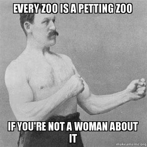 Overly Manly Man Meme - every zoo is a petting zoo if you re not a woman about it