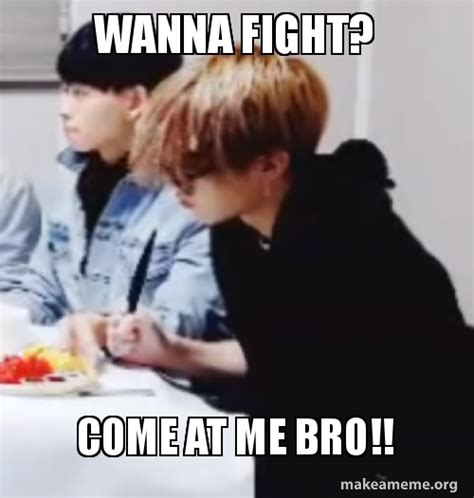 Fight Me Meme - wanna fight come at me bro make a meme