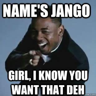 Kendrick Meme - name s jango girl i know you want that deh kendrick