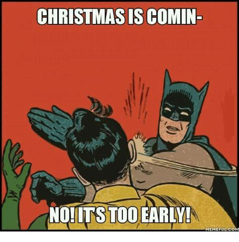 Early Christmas Meme - it s too early for christmas stuff these memes will tell