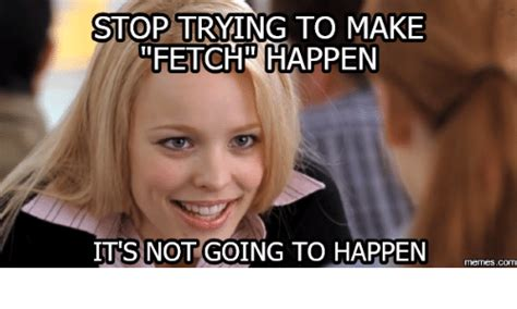 Stop Trying To Make Fetch Happen Meme - stop trying to make fetch happen its not going to happen