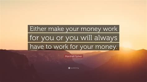 Make You Work marshall sylver quote either make your money work for you or