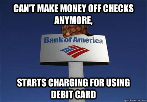 how do banks make money from debit cards scumbag bank of america memes quickmeme