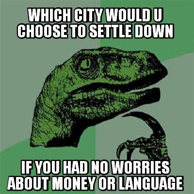 Which Meme Are You - meme creator which city would u choose to settle down if