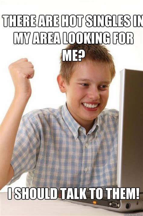 Singles Meme - there are hot singles in my area looking for me i should
