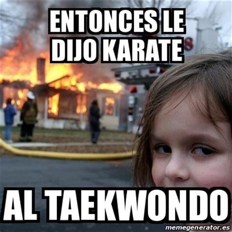 Karate Meme Generator - meme disaster girl entonces le dijo karate al taekwondo