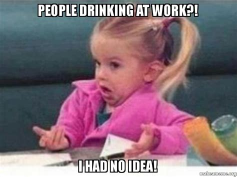 Drinking Meme - people drinking at work i had no idea make a meme