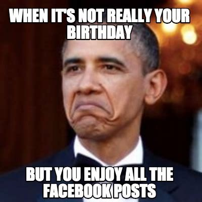 Birthday Memes For Facebook - meme creator when it s not really your birthday but you