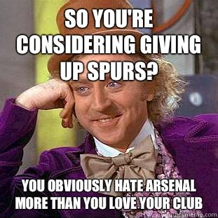 Arsenal Tottenham Meme - so you re considering giving up spurs you obviously hate