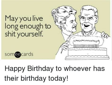 Birthday Ecard Meme - may you live long enough to shit yourself someecards happy