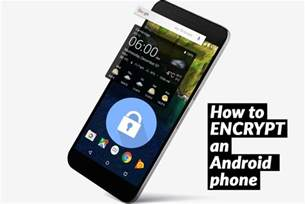 how to encrypt android how to encrypt an android phone to keep information safe and secure