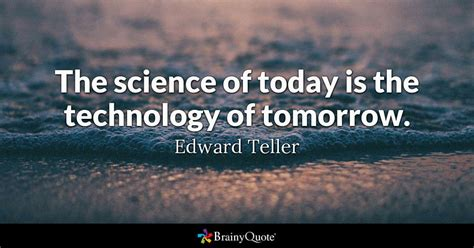 teller quotes the science of today is the technology of tomorrow