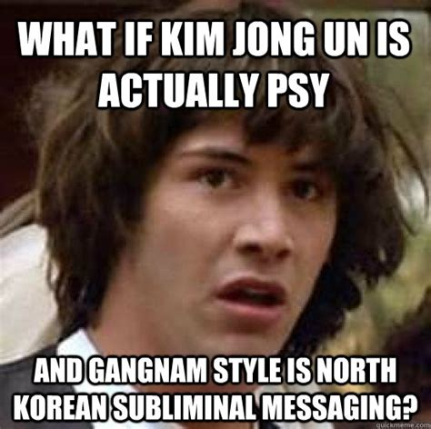 Psy Meme - what if kim jong un is actually psy and gangnam style is