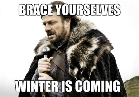 Winter Is Coming Meme - brace yourselves winter is coming brace yourself the