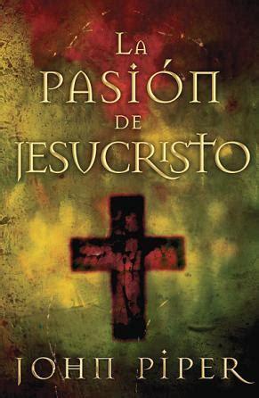 libro la pasion de jesucristo pasi 243 n de jesucristo la piper john 078991252x comprar libro piper john 078991252x