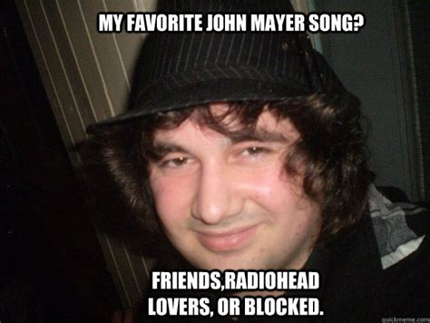 John Mayer Meme - my favorite john mayer song friends radiohead lovers or