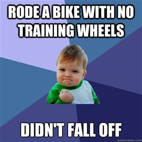 Training Meme - rode a bike with no training wheels didn t fall off