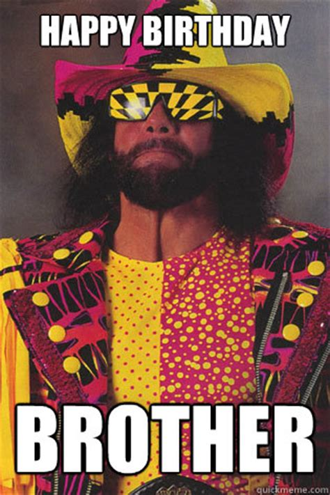 Macho Man Memes - happy birthday brother macho man randy savage quickmeme