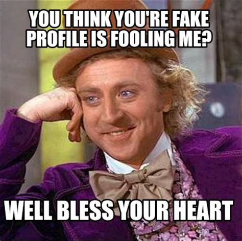 Bless Your Heart Meme - meme creator you think you re fake profile is fooling me