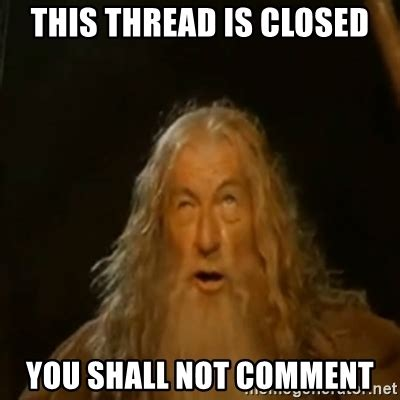Comment Meme - this thread is closed you shall not comment gandalf you