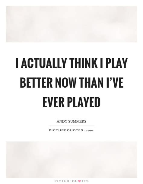 i think i ll you better now i actually think i play better now than i ve played