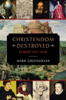 christendom destroyed europe 1517 1648 christendom destroyed europe 1517 1648 by mark greengrass 9780670024568 hardcover barnes