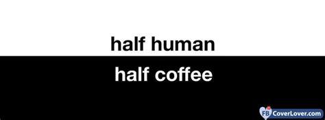 Half Human Half Coffee half human half coffee cover maker fbcoverlover
