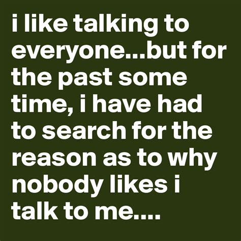 I like talking to everyone but for the past some time i have had to search for the reason as