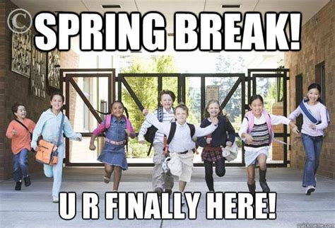 Teacher Spring Break Meme - spring break u r finally here spring break quickmeme