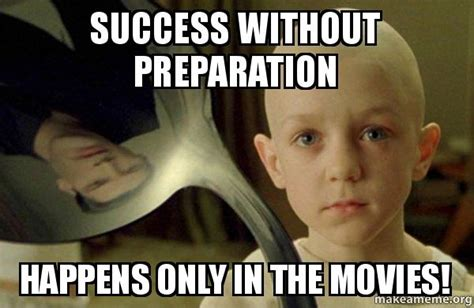 There Is No Spoon Meme - success without preparation happens only in the movies