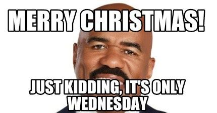 Wednesday Meme Funny - wednesday meme merry christmas just kidding it s only