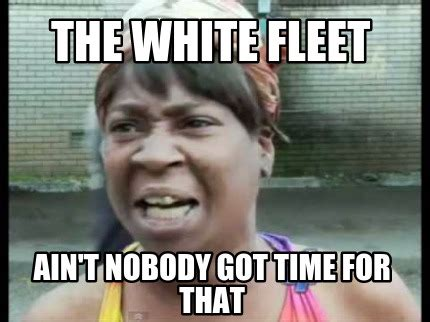 Ain T Nobody Got Time For That Meme Generator - meme creator the white fleet ain t nobody got time for