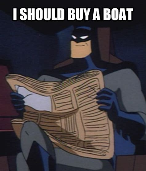 i should buy a boat this was a good decision batman should buy a boat batman know your meme