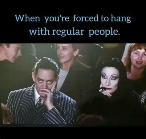 Addams Family Meme - when you re forced to hang out with regular people pssst