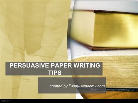 Persuasive Essay Writing Tips by Persuasive Paper Writing Tips