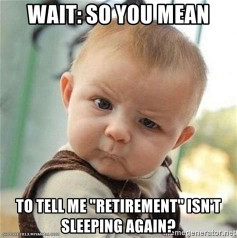 Tell Me Isnt Again wait so you to tell me quot retirement quot isn t sleeping