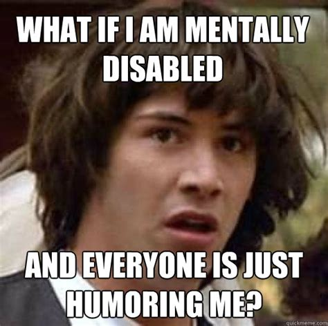 Disabled Meme - what if i am mentally disabled and everyone is just