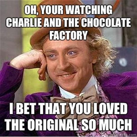 Charlie And The Chocolate Factory Meme - oh your watching charlie and the chocolate factory i bet