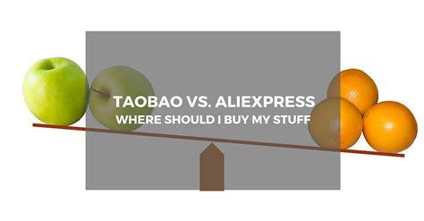 aliexpress vs taobao taobao vs aliexpress where should i buy my stuff buy