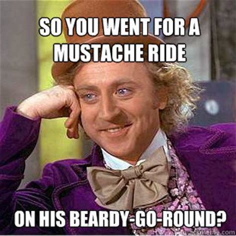 Awwww Meme - so you went for a mustache ride on his beardy go round