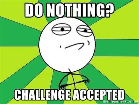 Challenge Accepted Meme Generator - do nothing challenge accepted challenge accepted 2