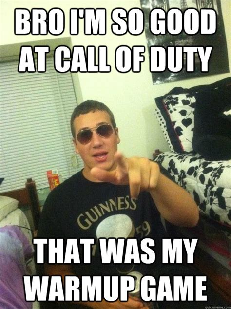 Douchebag Meme - bro i m so good at call of duty that was my warmup game