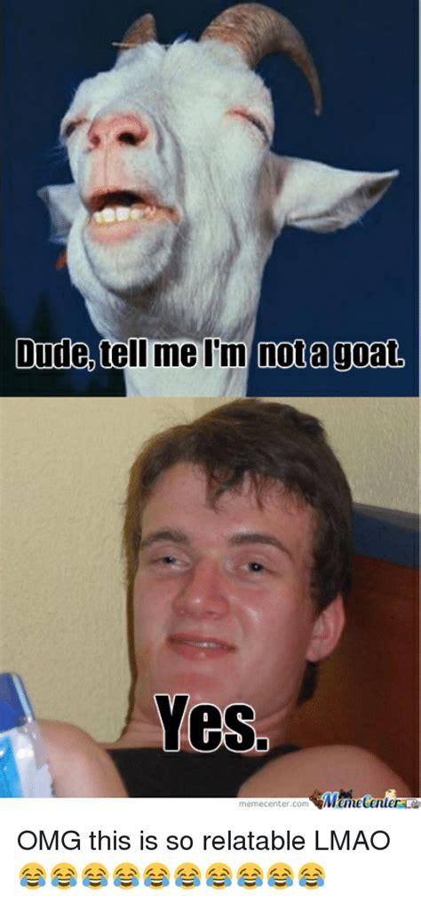 Meme Me - dudetell me l m notagoat ves memecentercomemetenter memecentercom dude meme on sizzle